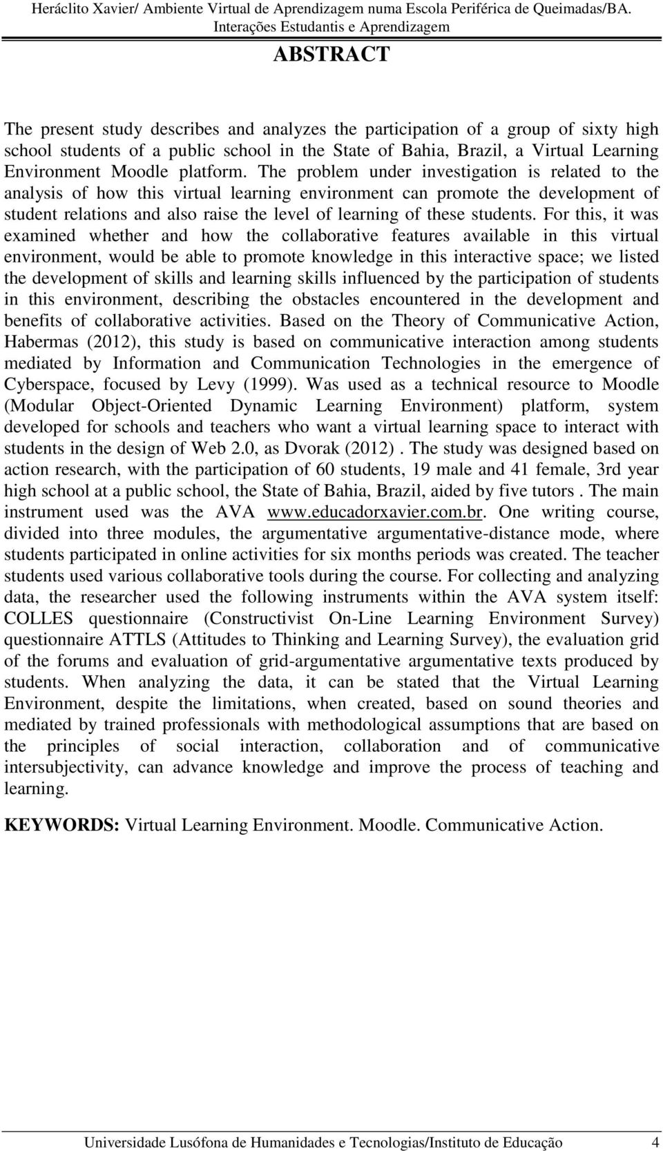 The problem under investigation is related to the analysis of how this virtual learning environment can promote the development of student relations and also raise the level of learning of these