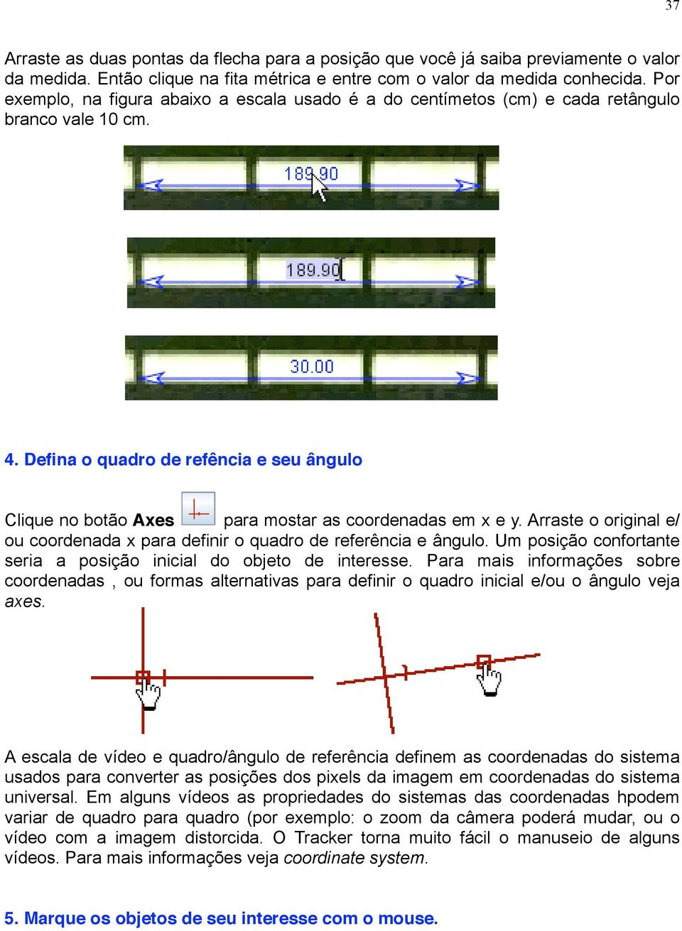 37 ag the two ends of the tape to positions that are a known world distance apart (for example, e ends of a Arraste meter Drag the stick as two duas or ends pontas other of the object da tape flecha