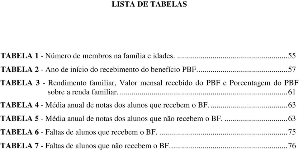 ..57 TABELA 3 - Rendimento familiar, Valor mensal recebido do PBF e Porcentagem do PBF sobre a renda familiar.