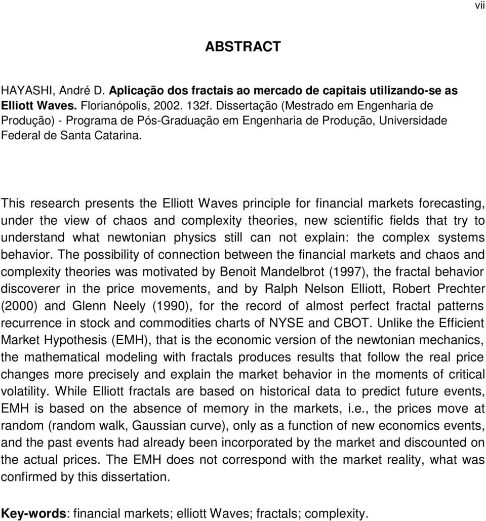 This research presents the Elliott Waves principle for financial markets forecasting, under the view of chaos and complexity theories, new scientific fields that try to understand what newtonian