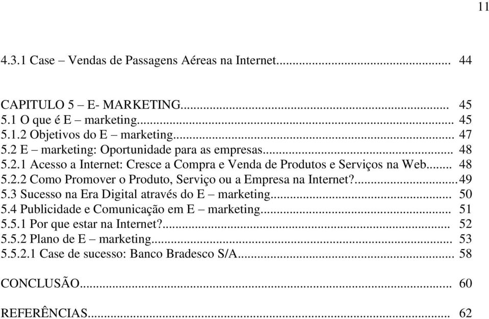 ... 49 5.3 Sucesso na Era Digital através do E marketing... 50 5.4 Publicidade e Comunicação em E marketing... 51 5.5.1 Por que estar na Internet?... 52 5.5.2 Plano de E marketing.