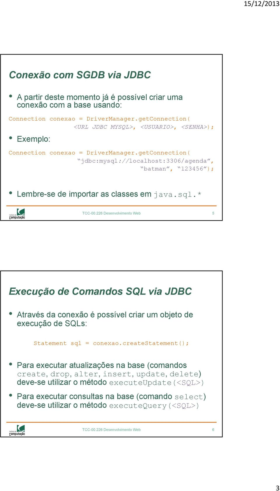 getConnection( jdbc:mysql://localhost:3306/agenda, batman, 123456 ); Lembre-se de importar as classes em java.sql.* TCC-00.