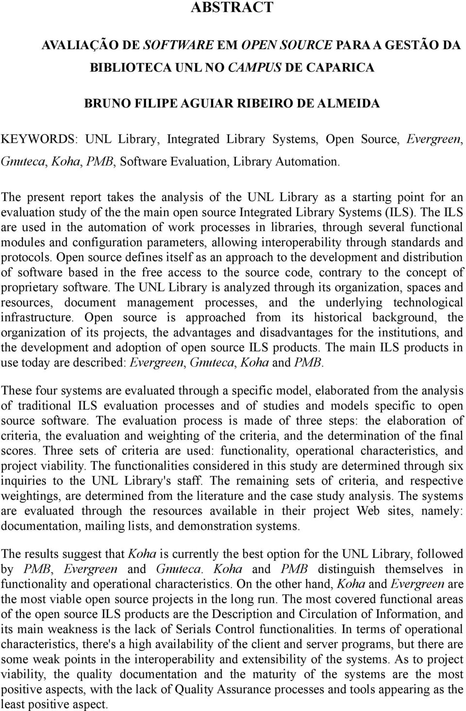 The present report takes the analysis of the UNL Library as a starting point for an evaluation study of the the main open source Integrated Library Systems (ILS).