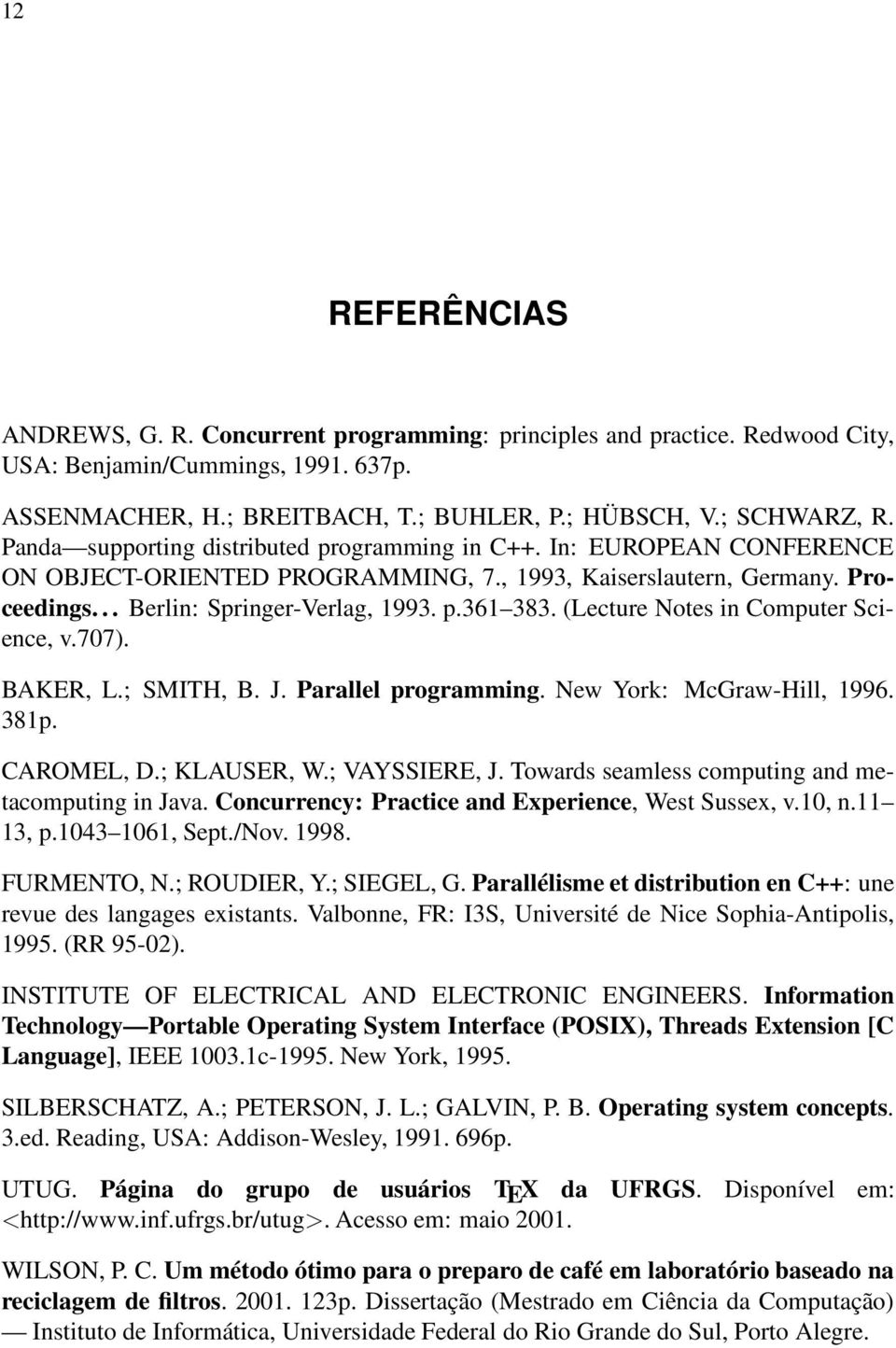 (Lecture Notes in Computer Science, v.707). BAKER, L.; SMITH, B. J. Parallel programming. New York: McGraw-Hill, 1996. 381p. CAROMEL, D.; KLAUSER, W.; VAYSSIERE, J.