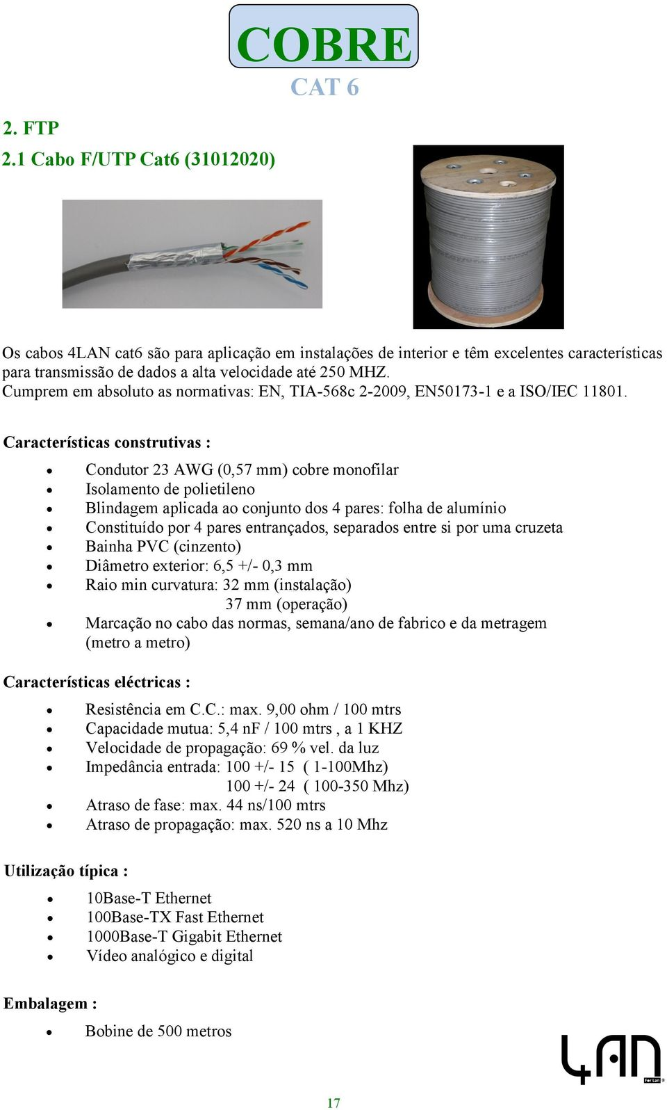Cumprem em absoluto as normativas: EN, TIA-568c 2-2009, EN50173-1 e a ISO/IEC 11801.