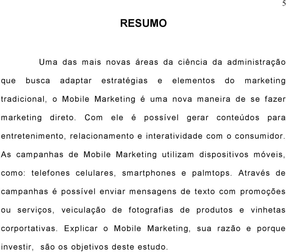 As campanhas de Mobile Marketing utilizam dispositivos móveis, como: telefones celulares, smartphones e palmtops.