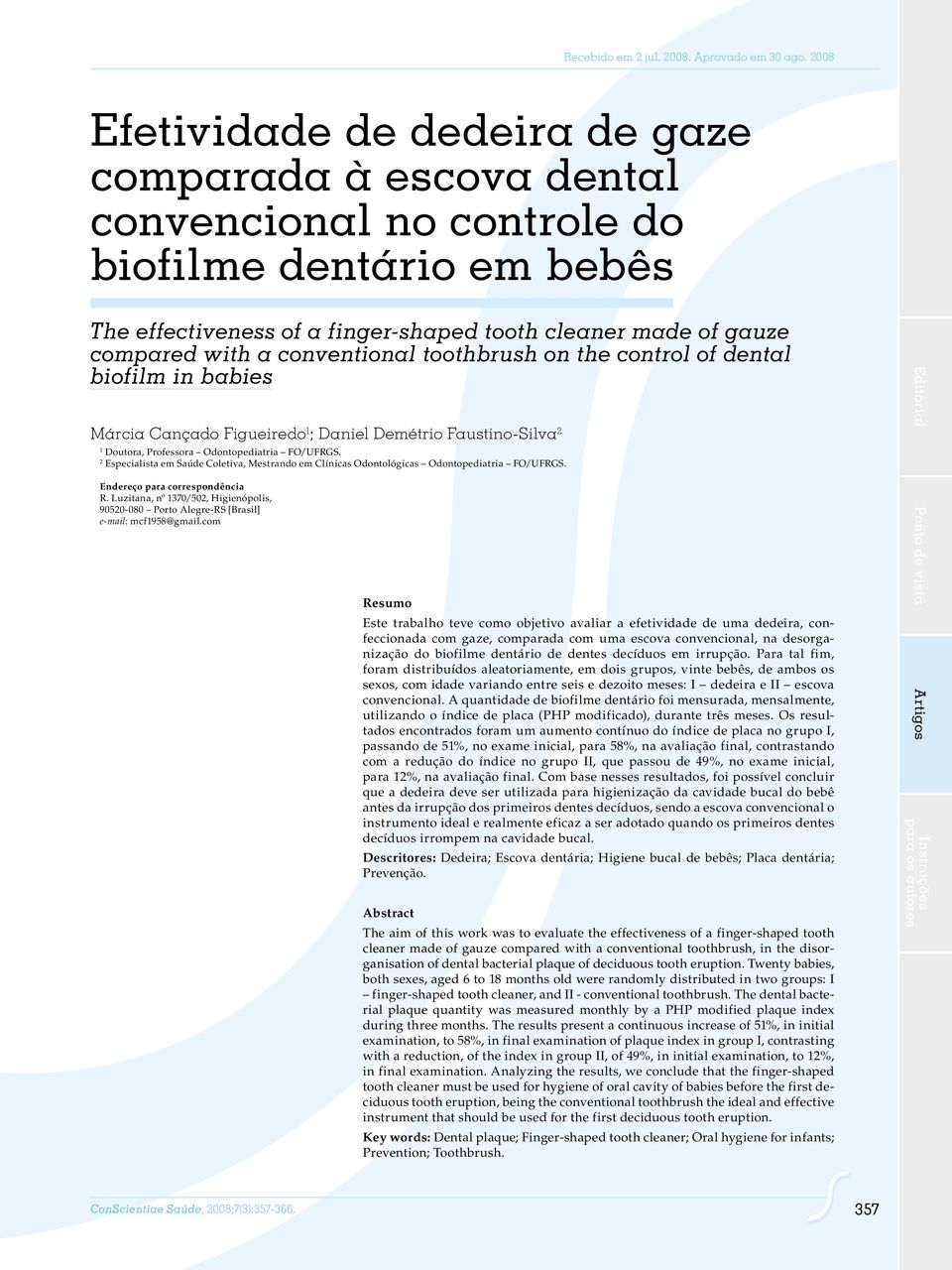 conventional toothbrush on the control of dental biofilm in babies Márcia Cançado Figueiredo 1 ; Daniel Demétrio Faustino-Silva 2 1 Doutora, Professora Odontopediatria FO/UFRGS.