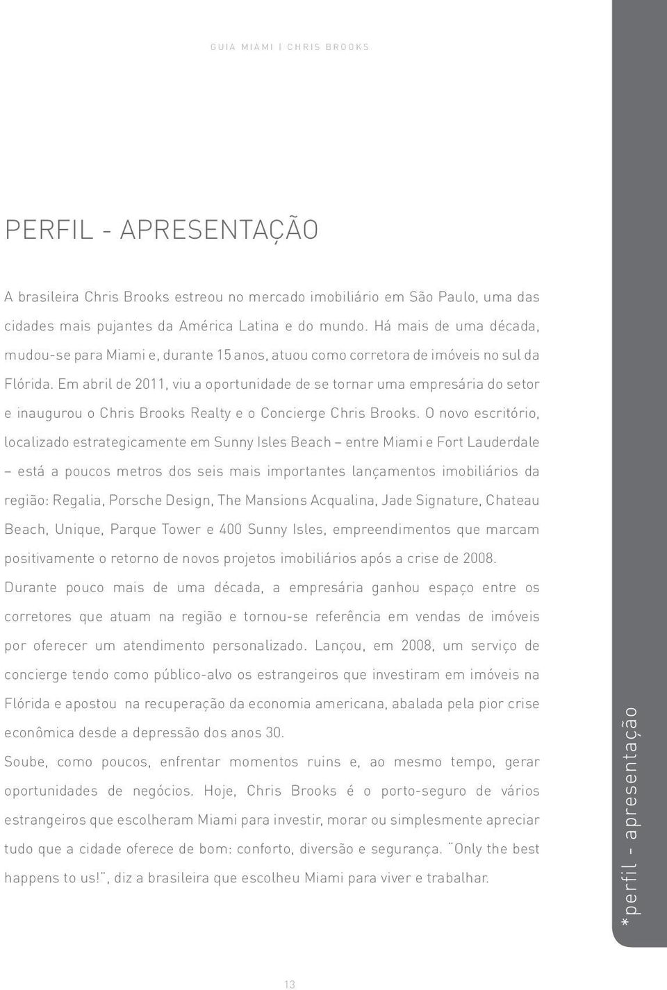 Em abril de 2011, viu a oportunidade de se tornar uma empresária do setor e inaugurou o Chris Brooks Realty e o Concierge Chris Brooks.