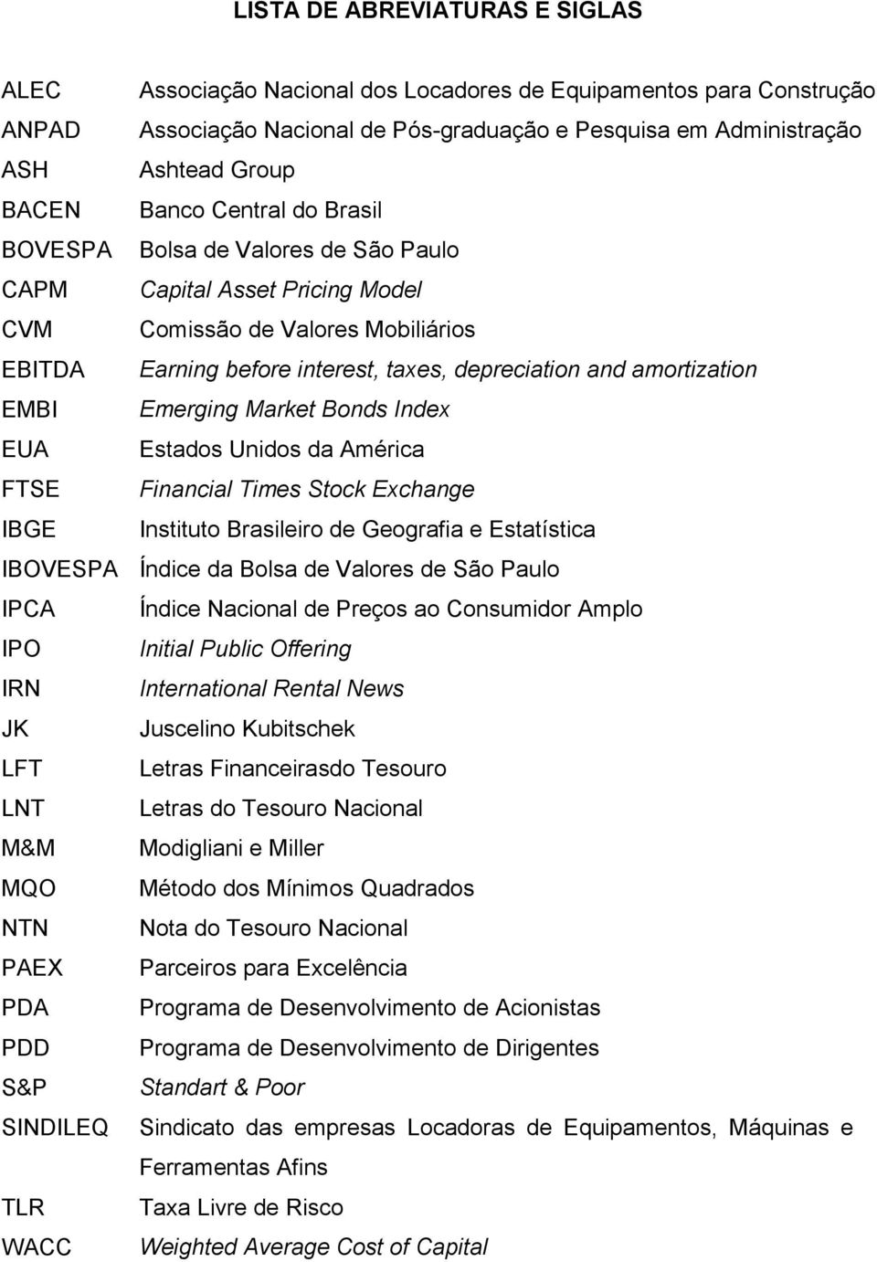 EMBI Emerging Market Bonds Index EUA Estados Unidos da América FTSE Financial Times Stock Exchange IBGE Instituto Brasileiro de Geografia e Estatística IBOVESPA Índice da Bolsa de Valores de São