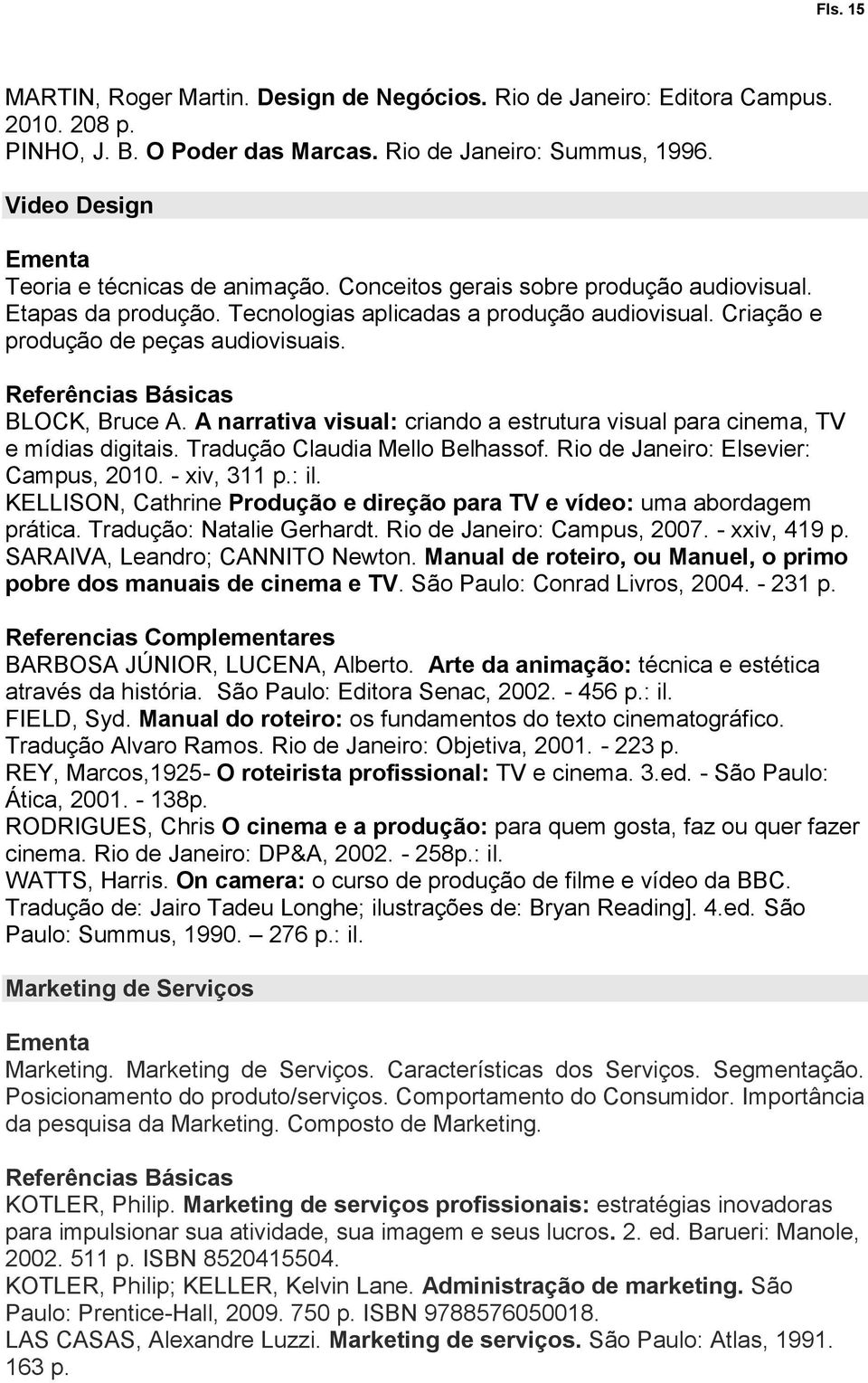 BLOCK, Bruce A. A narrativa visual: criando a estrutura visual para cinema, TV e mídias digitais. Tradução Claudia Mello Belhassof. Rio de Janeiro: Elsevier: Campus, 2010. - xiv, 311 p.: il.