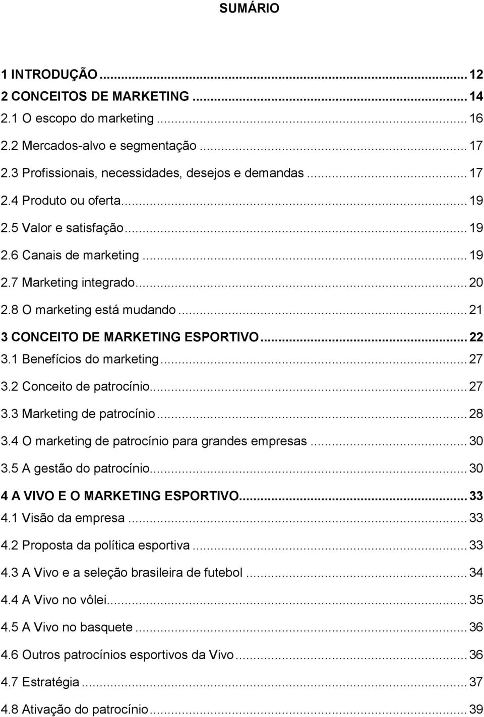 .. 27 3.2 Conceito de patrocínio... 27 3.3 Marketing de patrocínio... 28 3.4 O marketing de patrocínio para grandes empresas... 30 3.5 A gestão do patrocínio... 30 4 A VIVO E O MARKETING ESPORTIVO.