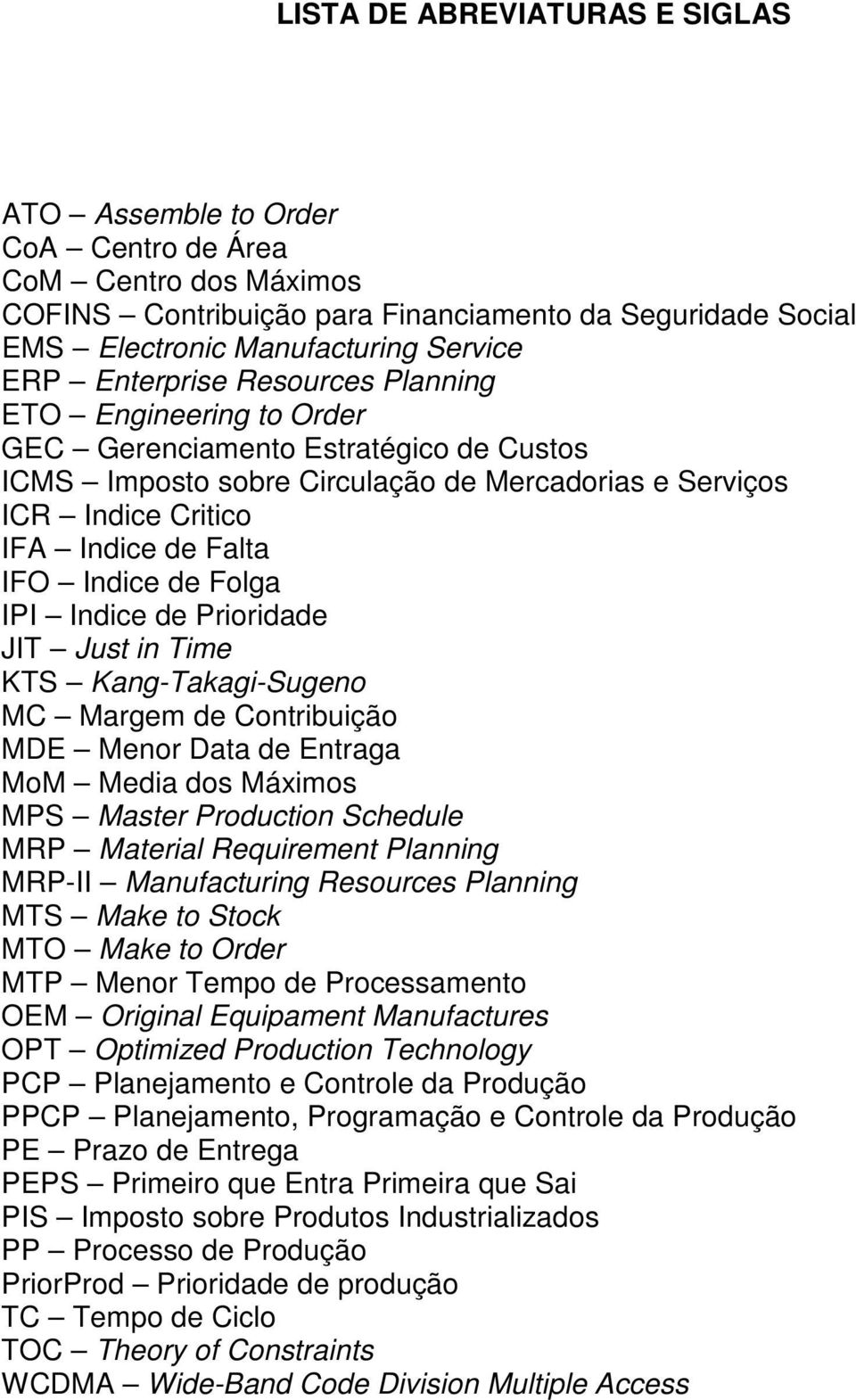 Indice de Folga IPI Indice de Prioridade JIT Just in Time KTS Kang-Takagi-Sugeno MC Margem de Contribuição MDE Menor Data de Entraga MoM Media dos Máximos MPS Master Production Schedule MRP Material