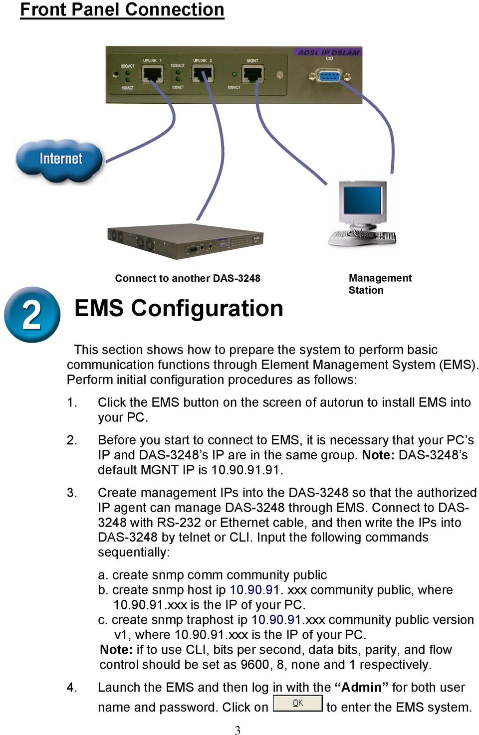 Before you start to connect to EMS, it is necessary that your PC s IP and DAS-3248 s IP are in the same group. Note: DAS-3248 s default MGNT IP is 10.90.91.91. 3.