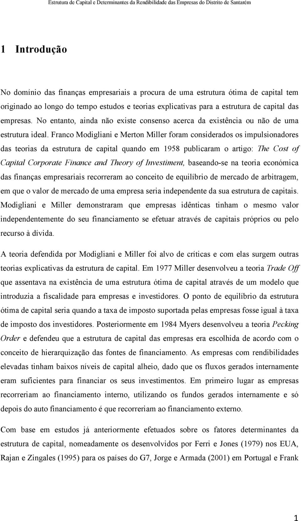 Franco Modigliani e Merton Miller foram considerados os impulsionadores das teorias da estrutura de capital quando em 1958 publicaram o artigo: The Cost of Capital Corporate Finance and Theory of