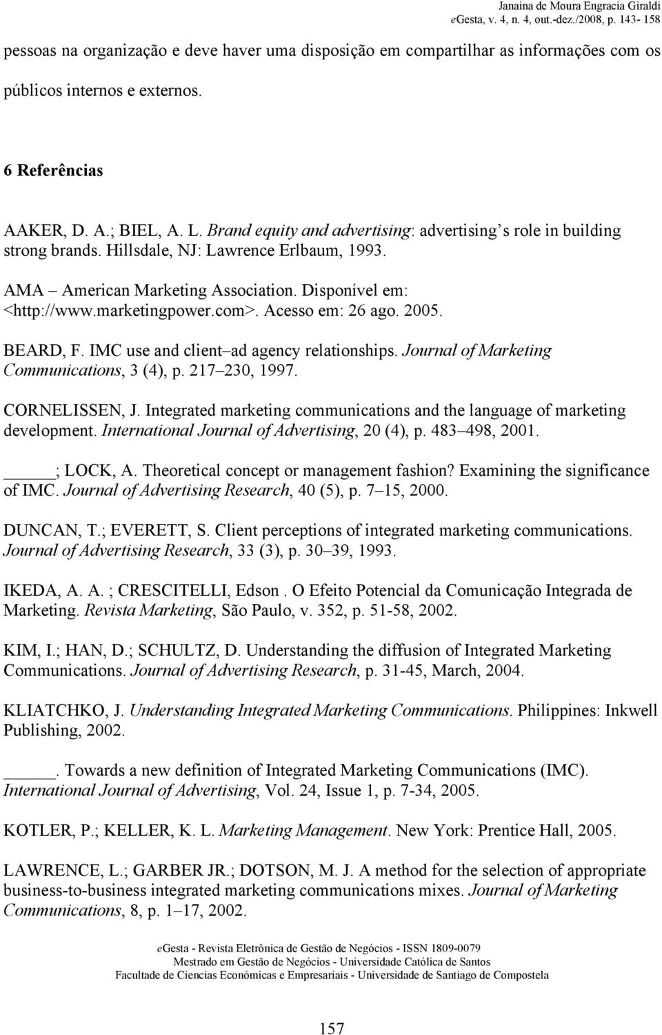 Acesso em: 26 ago. 2005. BEARD, F. IMC use and client ad agency relationships. Journal of Marketing Communications, 3 (4), p. 217 230, 1997. CORNELISSEN, J.