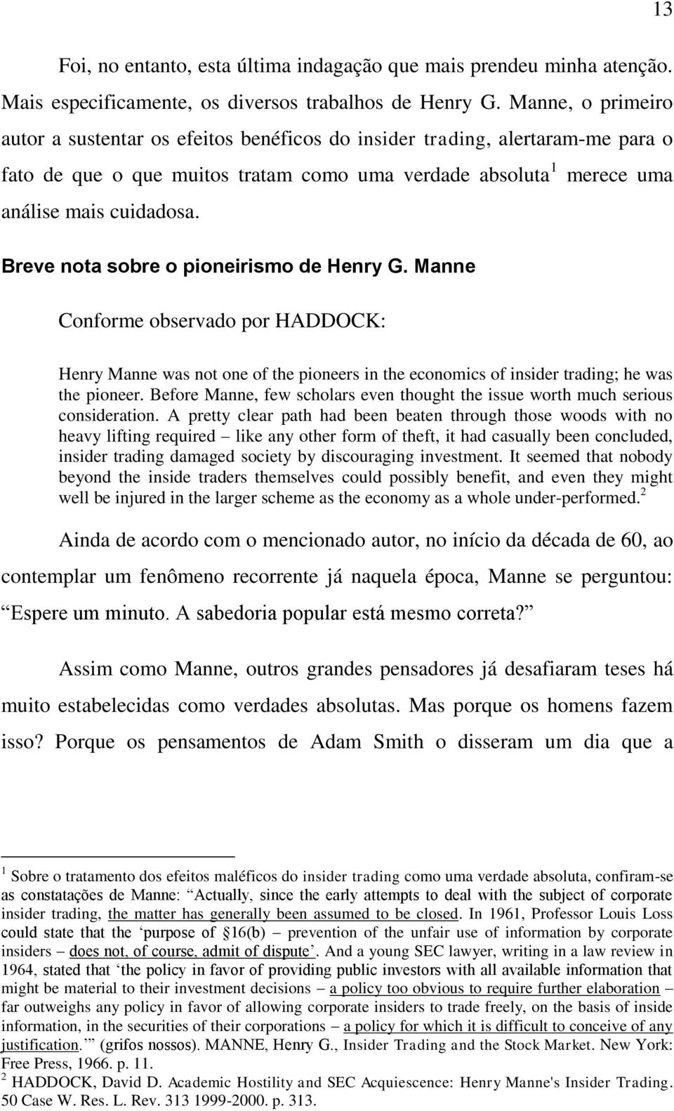 Breve nota sobre o pioneirismo de Henry G. Manne Conforme observado por HADDOCK: Henry Manne was not one of the pioneers in the economics of insider trading; he was the pioneer.