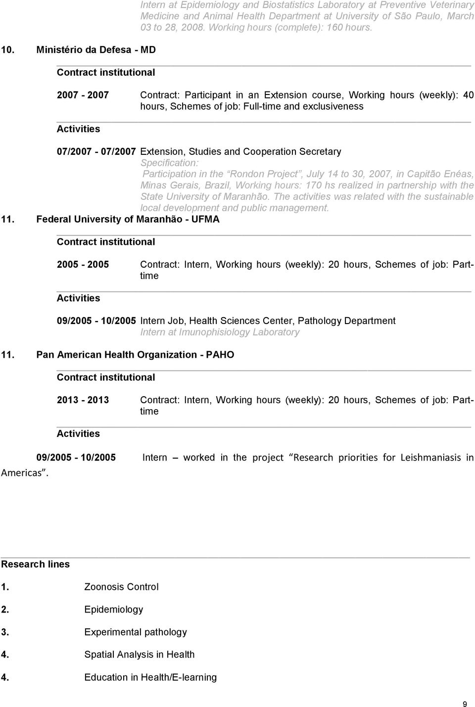 Ministério da Defesa - MD 2007-2007 Contract: Participant in an Extension course, Working hours (weekly): 40 hours, Schemes of job: Full-time and exclusiveness 07/2007-07/2007 Extension, Studies and