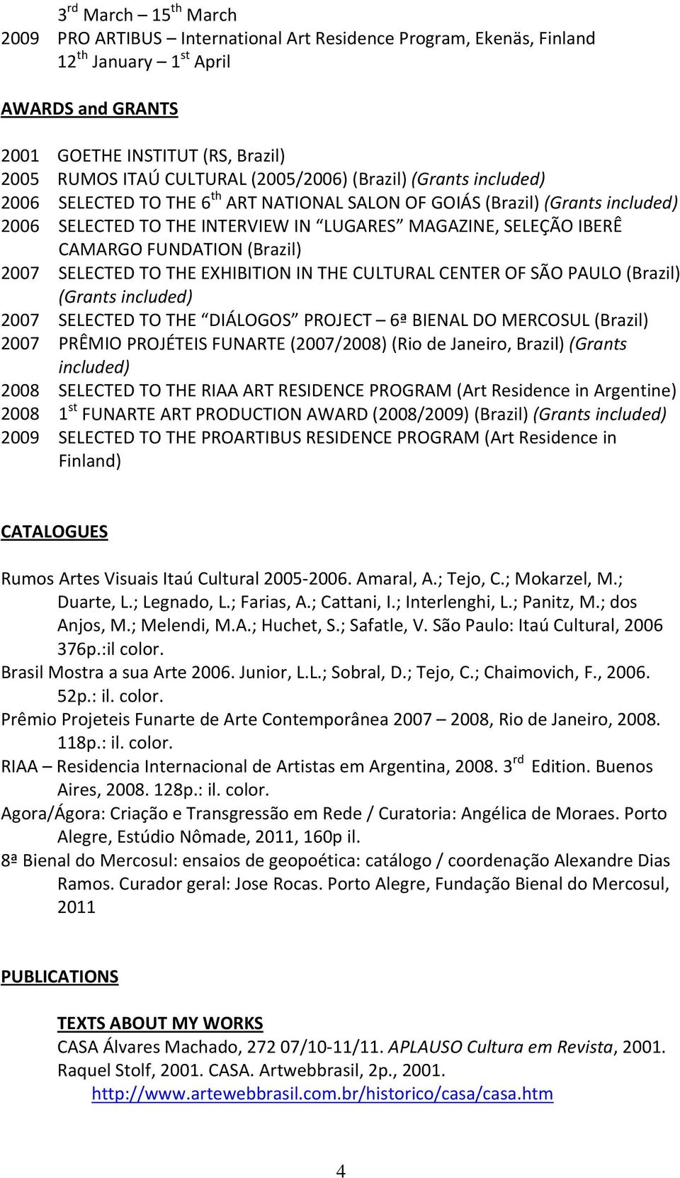 FUNDATION (Brazil) 2007 SELECTED TO THE EXHIBITION IN THE CULTURAL CENTER OF SÃO PAULO (Brazil) (Grants included) 2007 SELECTED TO THE DIÁLOGOS PROJECT 6ª BIENAL DO MERCOSUL (Brazil) 2007 PRÊMIO