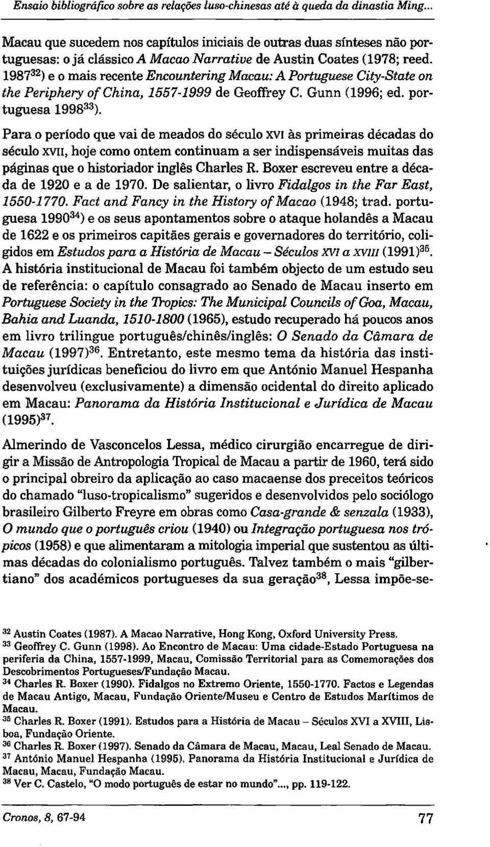 1987 32 ) e o mais recente Encountering Macau: A Portuguese City-State on the Periphery ofchina, 1557-1999 de Geoffrey C. Gunn (1996; ed. portuguesa 1998 33 ).