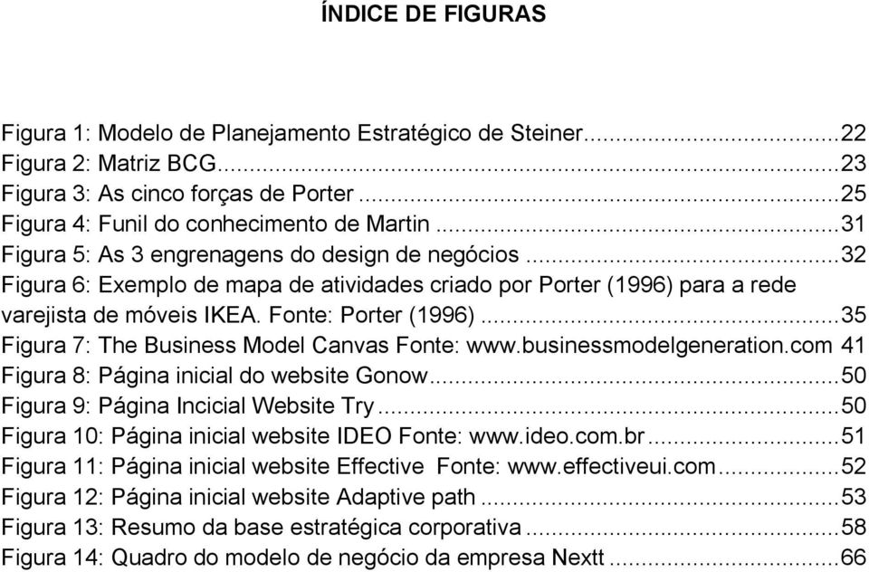 .. 35 Figura 7: The Business Model Canvas Fonte: www.businessmodelgeneration.com 41 Figura 8: Página inicial do website Gonow... 50 Figura 9: Página Incicial Website Try.