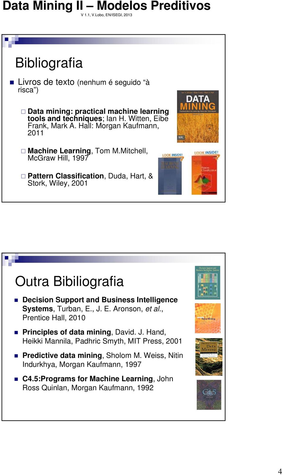 Mitchell, McGraw Hill, 1997 Pattern Classification, Duda, Hart, & Stork, Wiley, 2001 Outra Bibiliografia Decision Support and Business Intelligence Systems, Turban, E.