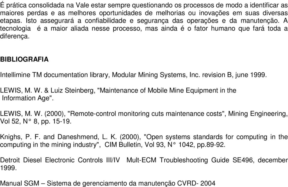 "BIBLIOGRAFIA Intellimine TM documentation library, Modular Mining Systems, Inc. revision B, june 1999. LEWIS, M. W. & Luiz Steinberg, ""Maintenance of Mobile Mine Equipment in the Information Age""."