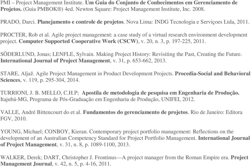 Agile project management: a case study of a virtual research environment development project. Computer Supported Cooperative Work (CSCW), v. 20, n. 3, p. 197-225, 2011.