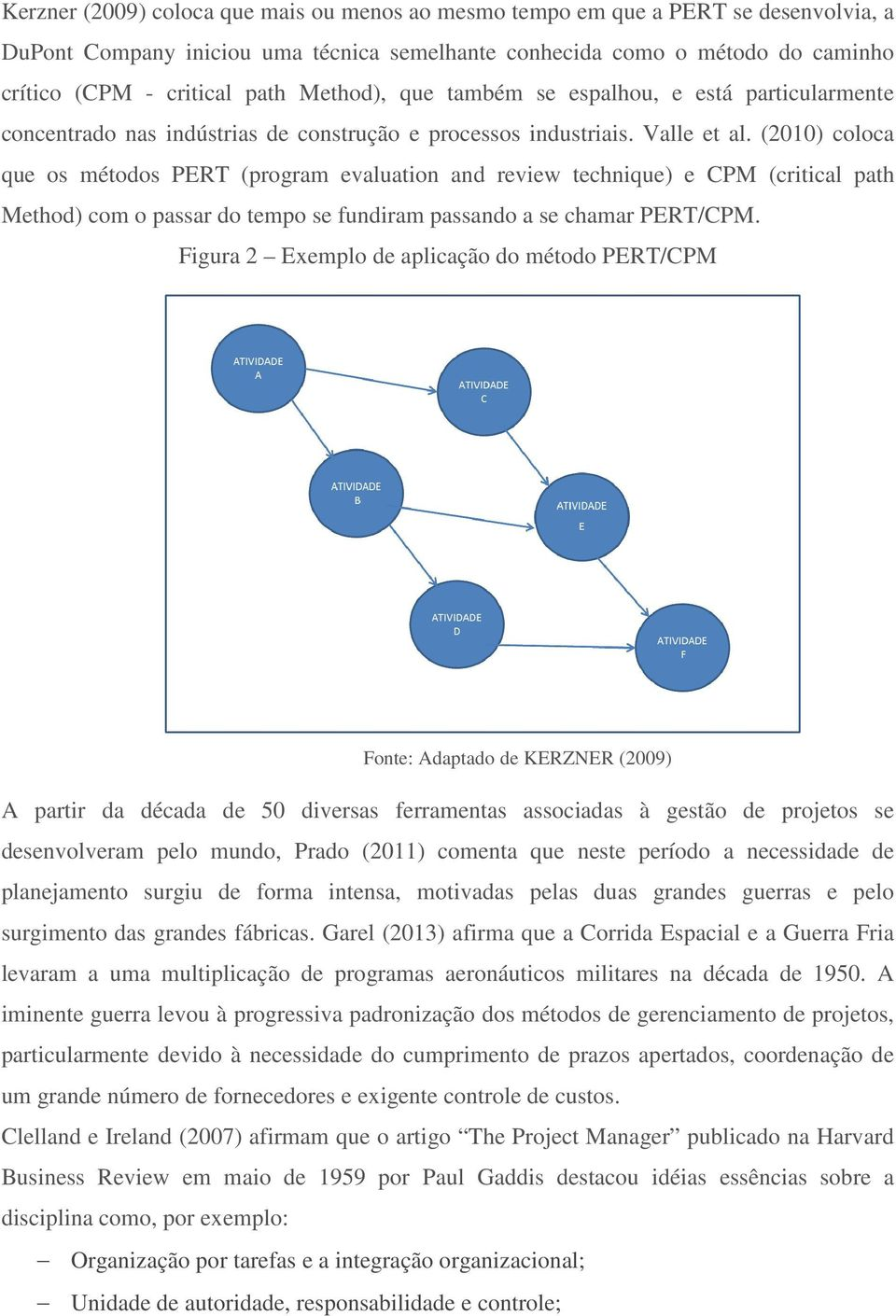 (2010) coloca que os métodos PERT (program evaluation and review technique) e CPM (critical path Method) com o passar do tempo se fundiram passando a se chamar PERT/CPM.
