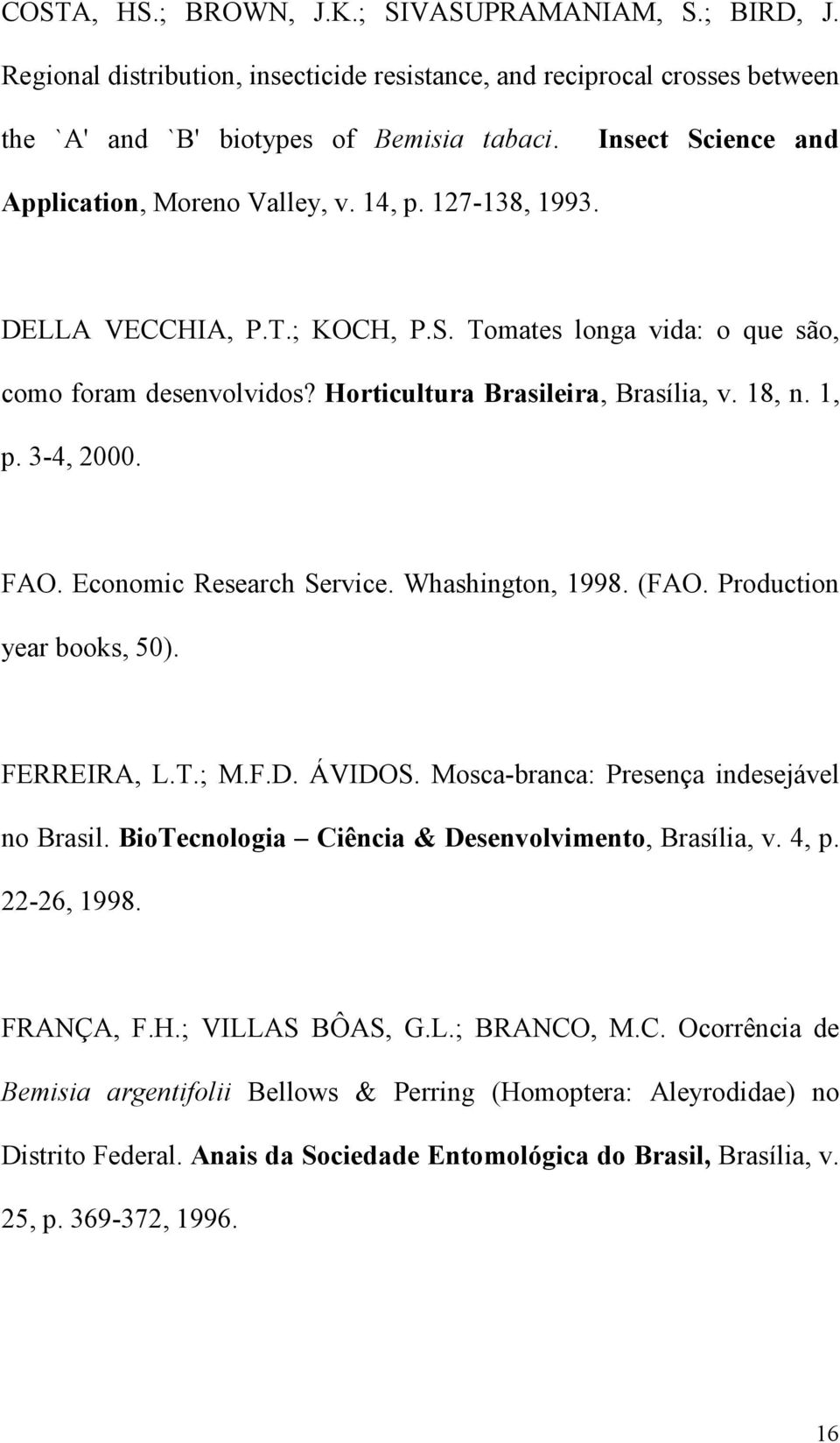 18, n. 1, p. 3-4, 2000. FAO. Economic Research Service. Whashington, 1998. (FAO. Production year books, 50). FERREIRA, L.T.; M.F.D. ÁVIDOS. Mosca-branca: Presença indesejável no Brasil.