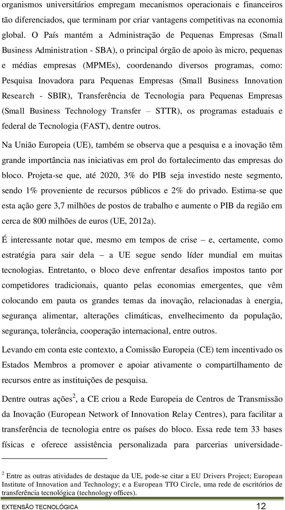 como: Pesquisa Inovadora para Pequenas Empresas (Small Business Innovation Research - SBIR), Transferência de Tecnologia para Pequenas Empresas (Small Business Technology Transfer STTR), os programas