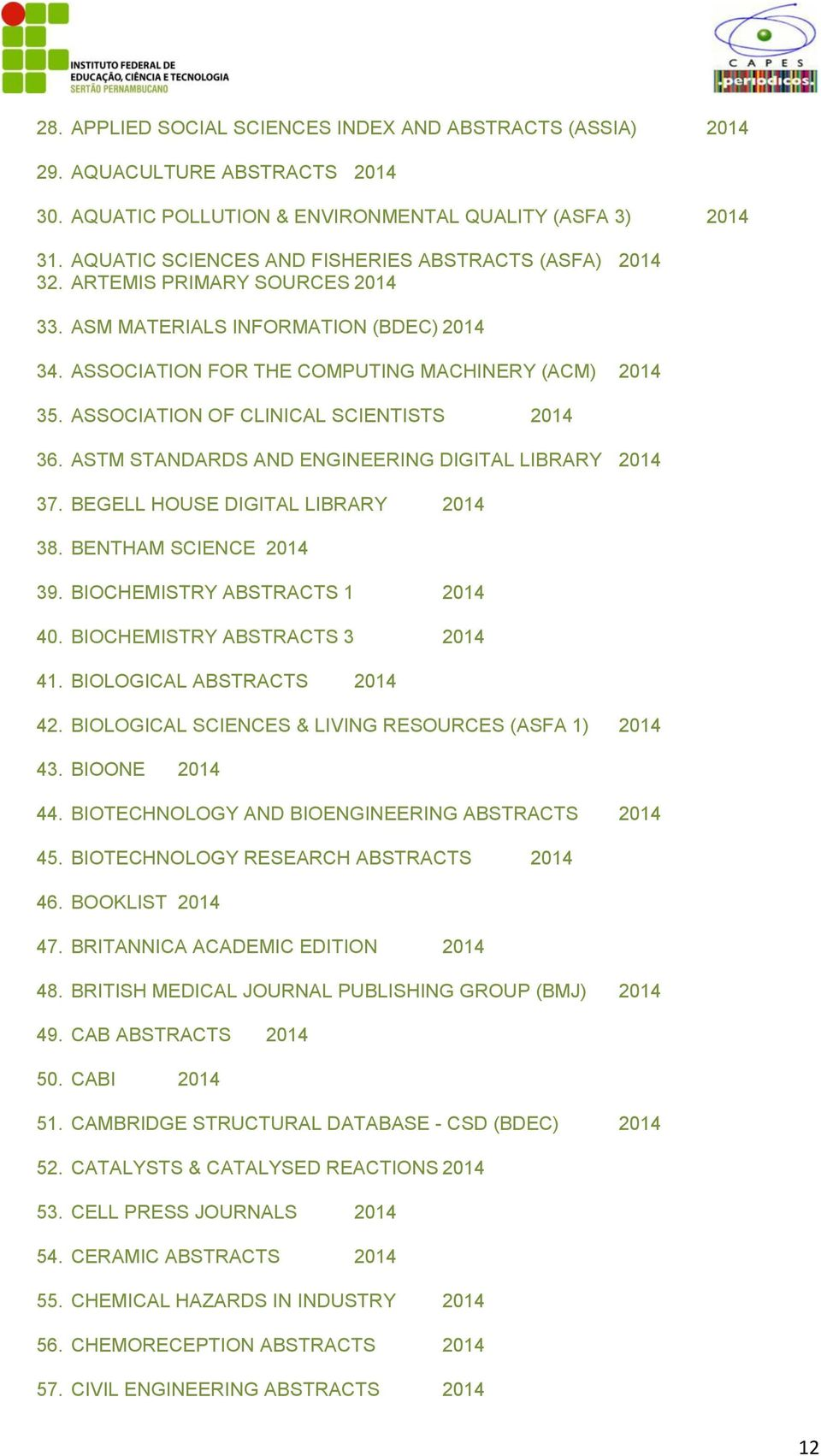 ASSOCIATION OF CLINICAL SCIENTISTS 2014 36. ASTM STANDARDS AND ENGINEERING DIGITAL LIBRARY 2014 37. BEGELL HOUSE DIGITAL LIBRARY 2014 38. BENTHAM SCIENCE 2014 39. BIOCHEMISTRY ABSTRACTS 1 2014 40.