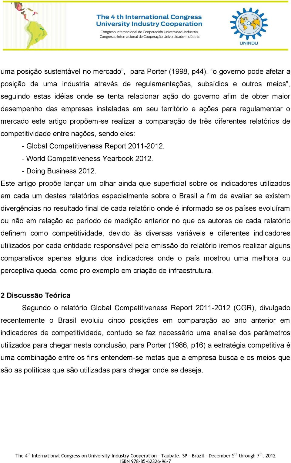 relatórios de competitividade entre nações, sendo eles: - Global Competitiveness Report 2011-2012. - World Competitiveness Yearbook 2012. - Doing Business 2012.