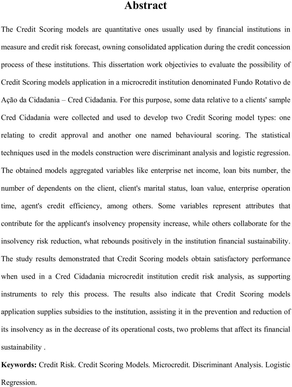 This dissertation work objectivies to evaluate the possibility of Credit Scoring models application in a microcredit institution denominated Fundo Rotativo de Ação da Cidadania Cred Cidadania.