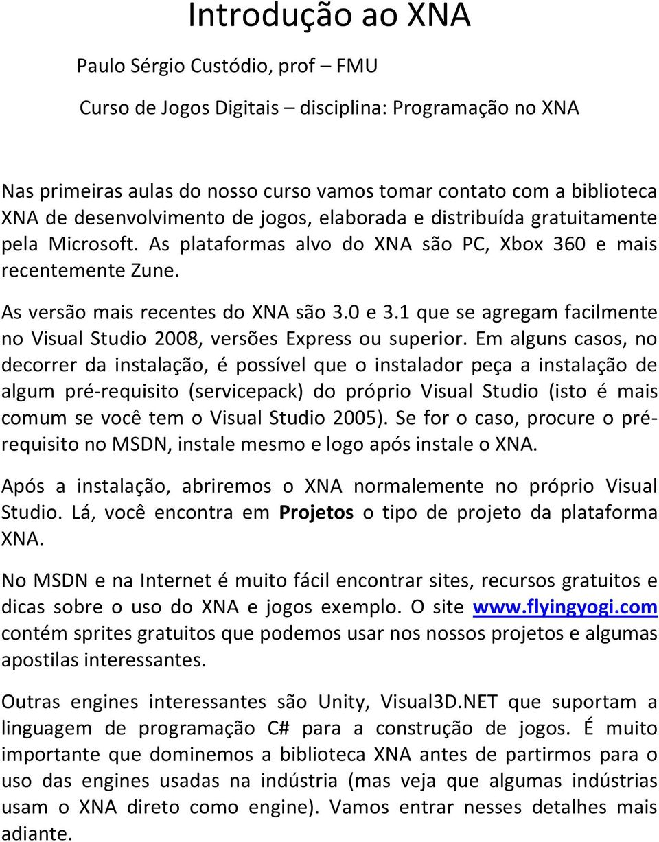 1 que se agregam facilmente no Visual Studio 2008, versões Express ou superior.