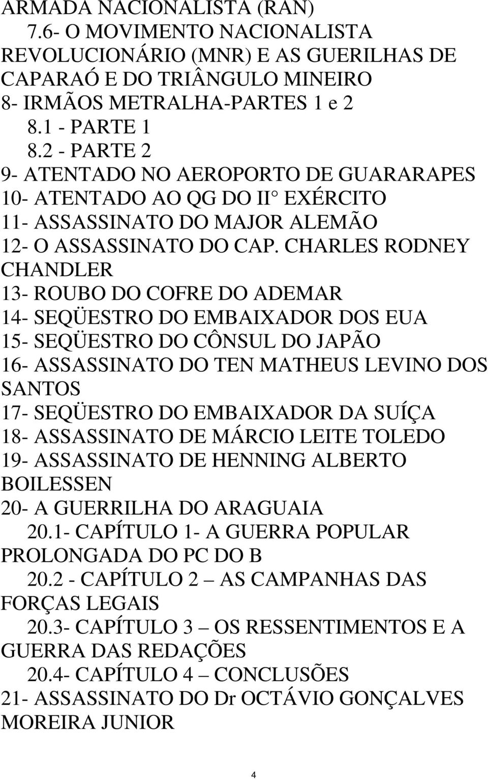 CHARLES RODNEY CHANDLER 13- ROUBO DO COFRE DO ADEMAR 14- SEQÜESTRO DO EMBAIXADOR DOS EUA 15- SEQÜESTRO DO CÔNSUL DO JAPÃO 16- ASSASSINATO DO TEN MATHEUS LEVINO DOS SANTOS 17- SEQÜESTRO DO EMBAIXADOR