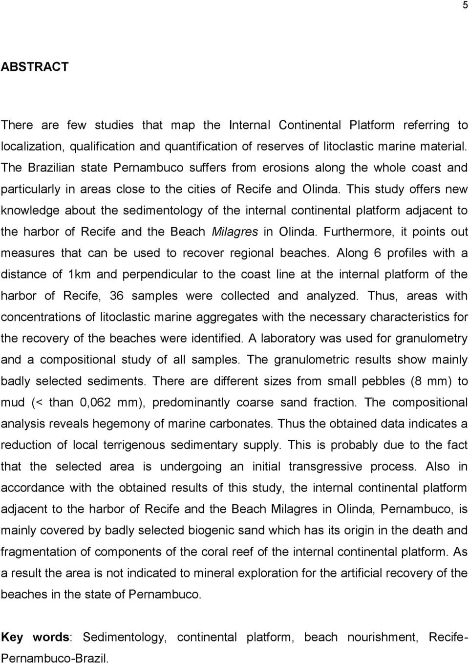 This study offers new knowledge about the sedimentology of the internal continental platform adjacent to the harbor of Recife and the Beach Milagres in Olinda.