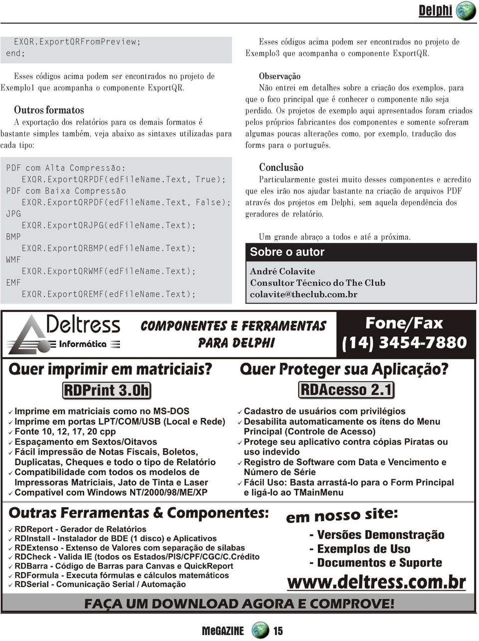 Text, True); PDF com Baixa Compressão EXQR.ExportQRPDF(edFileName.Text, False); JPG EXQR.ExportQRJPG(edFileName.Text); BMP EXQR.ExportQRBMP(edFileName.Text); WMF EXQR.ExportQRWMF(edFileName.