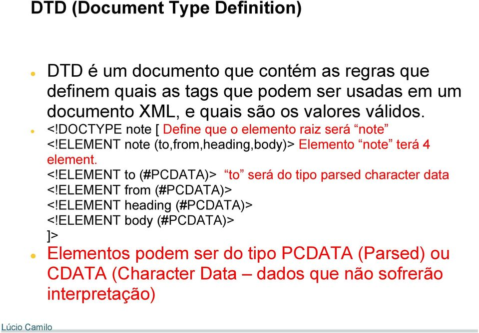 ELEMENT note (to,from,heading,body)> Elemento note terá 4 element. <!ELEMENT to (#PCDATA)> to será do tipo parsed character data <!