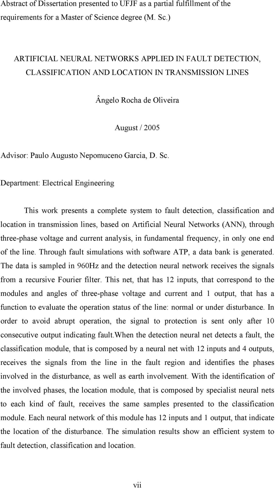 ) ARTIFICIAL NEURAL NETWORKS APPLIED IN FAULT DETECTION, CLASSIFICATION AND LOCATION IN TRANSMISSION LINES Ângelo Rocha de Oliveira August / 2005 Advisor: Paulo Augusto Nepomuceno Garcia, D. Sc.