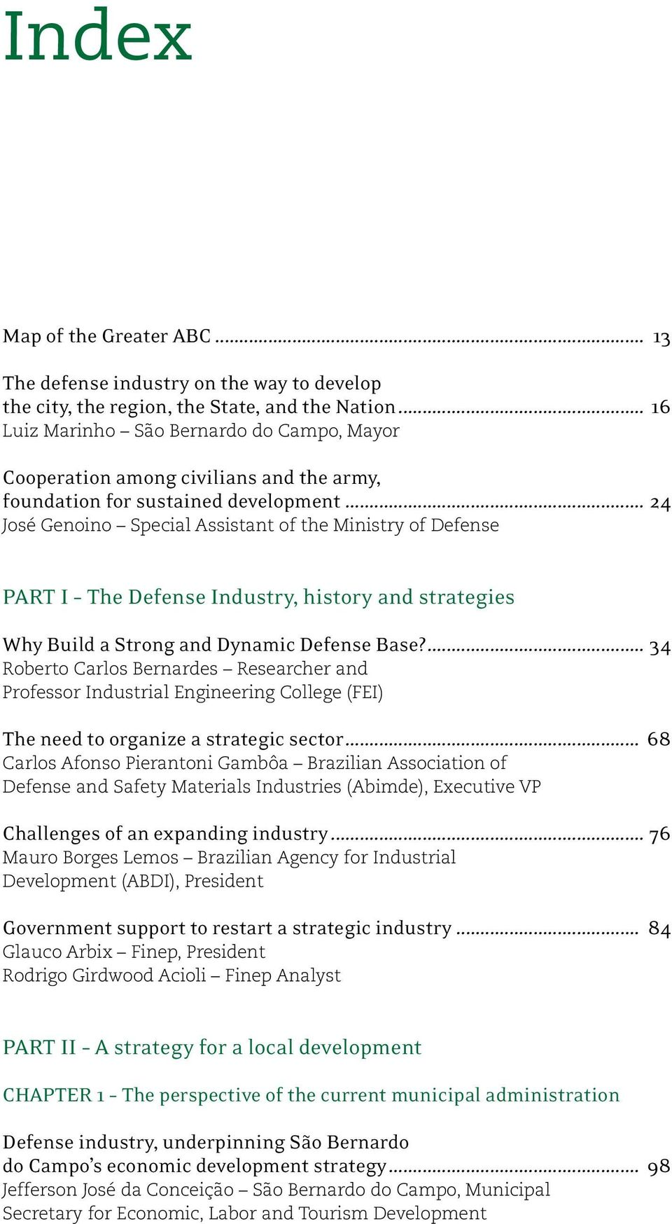 .. 24 José Genoino Special Assistant of the Ministry of Defense Part I The Defense Industry, history and strategies Why Build a Strong and Dynamic Defense Base?