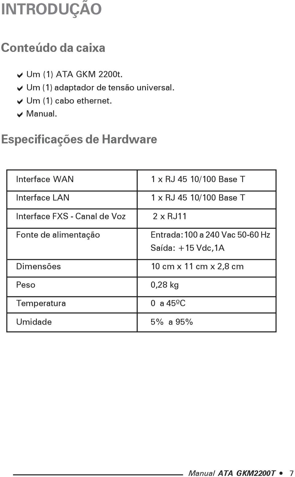 Especificações de Hardware Interface WAN Interface LAN 1 x RJ 45 10/100 Base T 1 x RJ 45 10/100 Base T