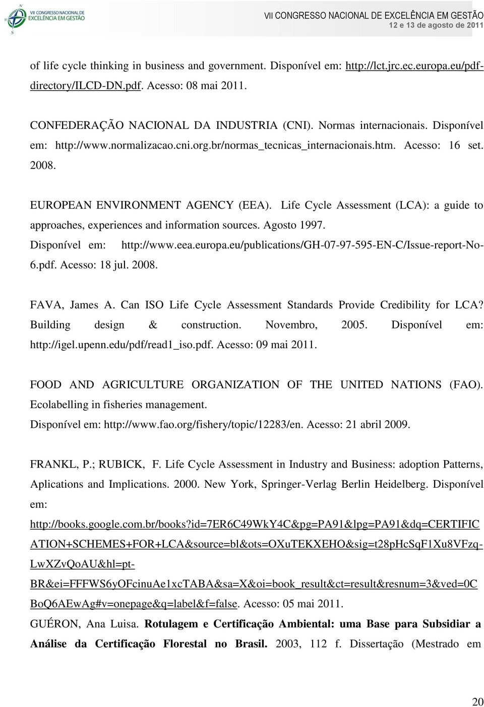 Can ISO Life Cycle Assessment Standards Provide Credibility for LCA? Building design & construction. Novembro, 2005. Disponível em: http://igel.upenn.edu/pdf/read1_iso.pdf. Acesso: 09 mai 2011.
