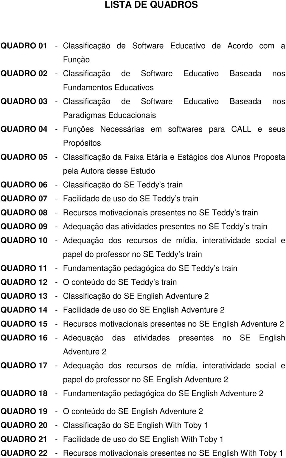 Proposta pela Autora desse Estudo QUADRO 06 - Classificação do SE Teddy s train QUADRO 07 - Facilidade de uso do SE Teddy s train QUADRO 08 - Recursos motivacionais presentes no SE Teddy s train
