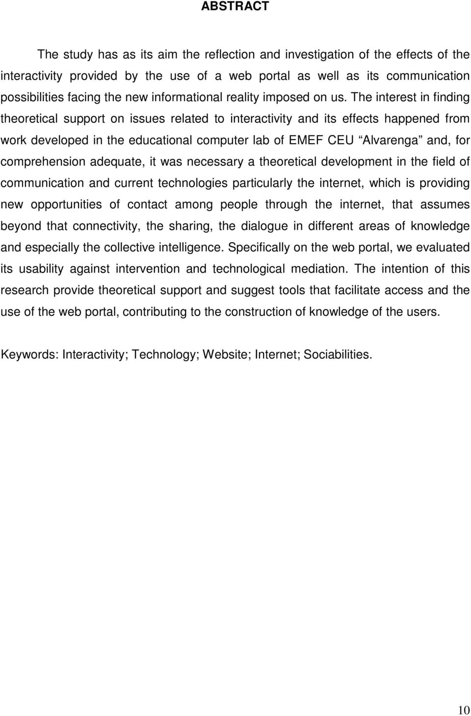 The interest in finding theoretical support on issues related to interactivity and its effects happened from work developed in the educational computer lab of EMEF CEU Alvarenga and, for