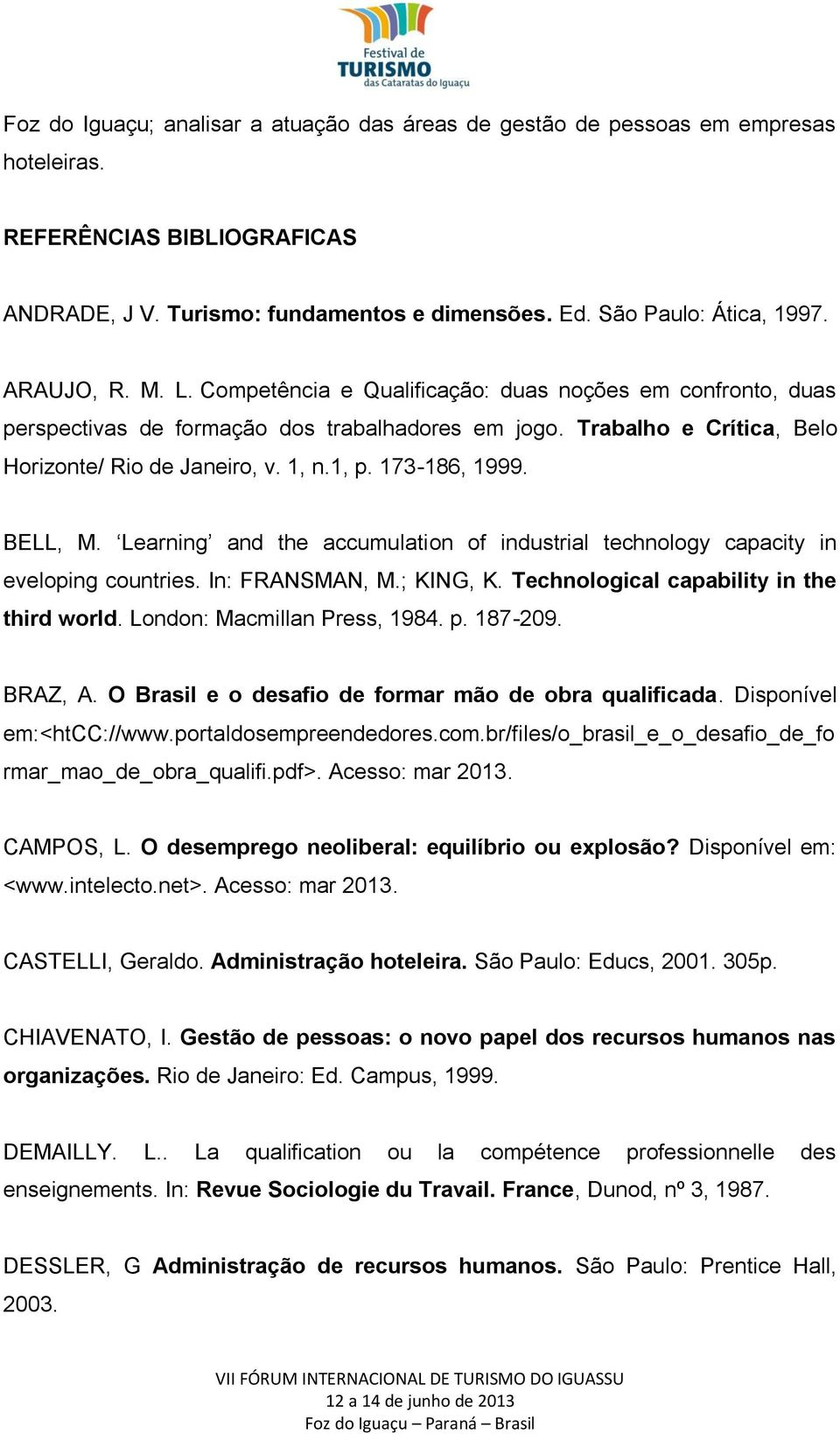 173-186, 1999. BELL, M. Learning and the accumulation of industrial technology capacity in eveloping countries. In: FRANSMAN, M.; KING, K. Technological capability in the third world.