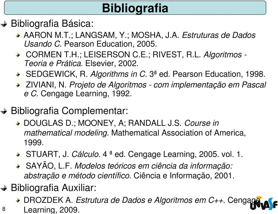 8 Bibliografia Complementar: DOUGLAS D.; MOONEY, A; RANDALL J.S. Course in mathematical modeling. Mathematical Association of America, 1999. STUART, J. Cálculo. 4 ª ed. Cengage Learning, 2005.