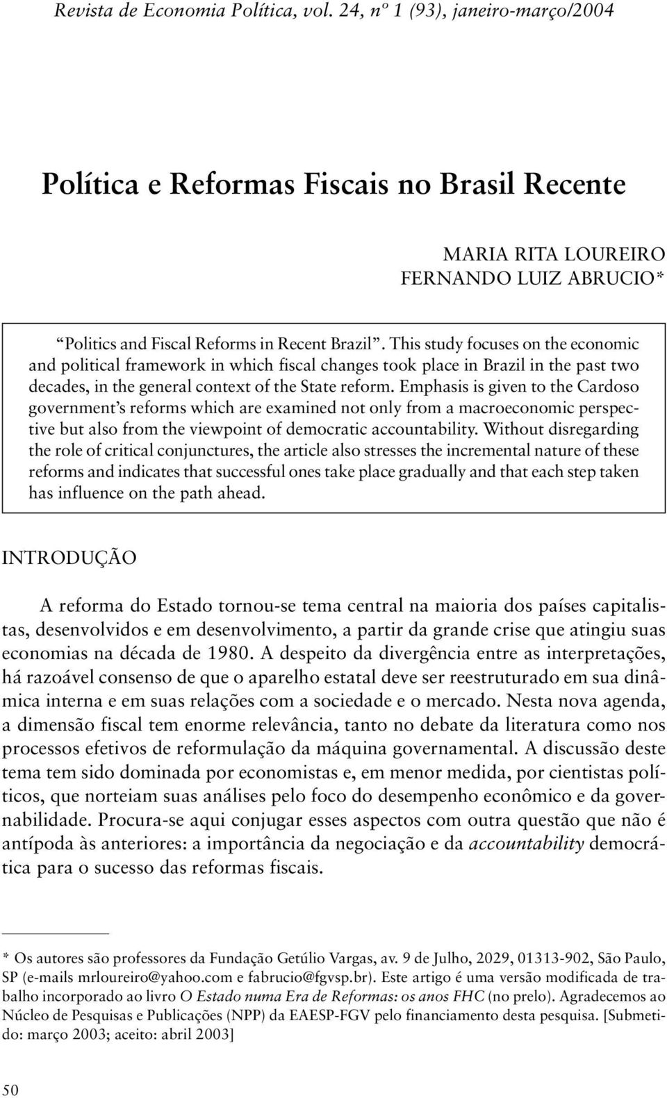This study focuses on the economic and political framework in which fiscal changes took place in Brazil in the past two decades, in the general context of the State reform.