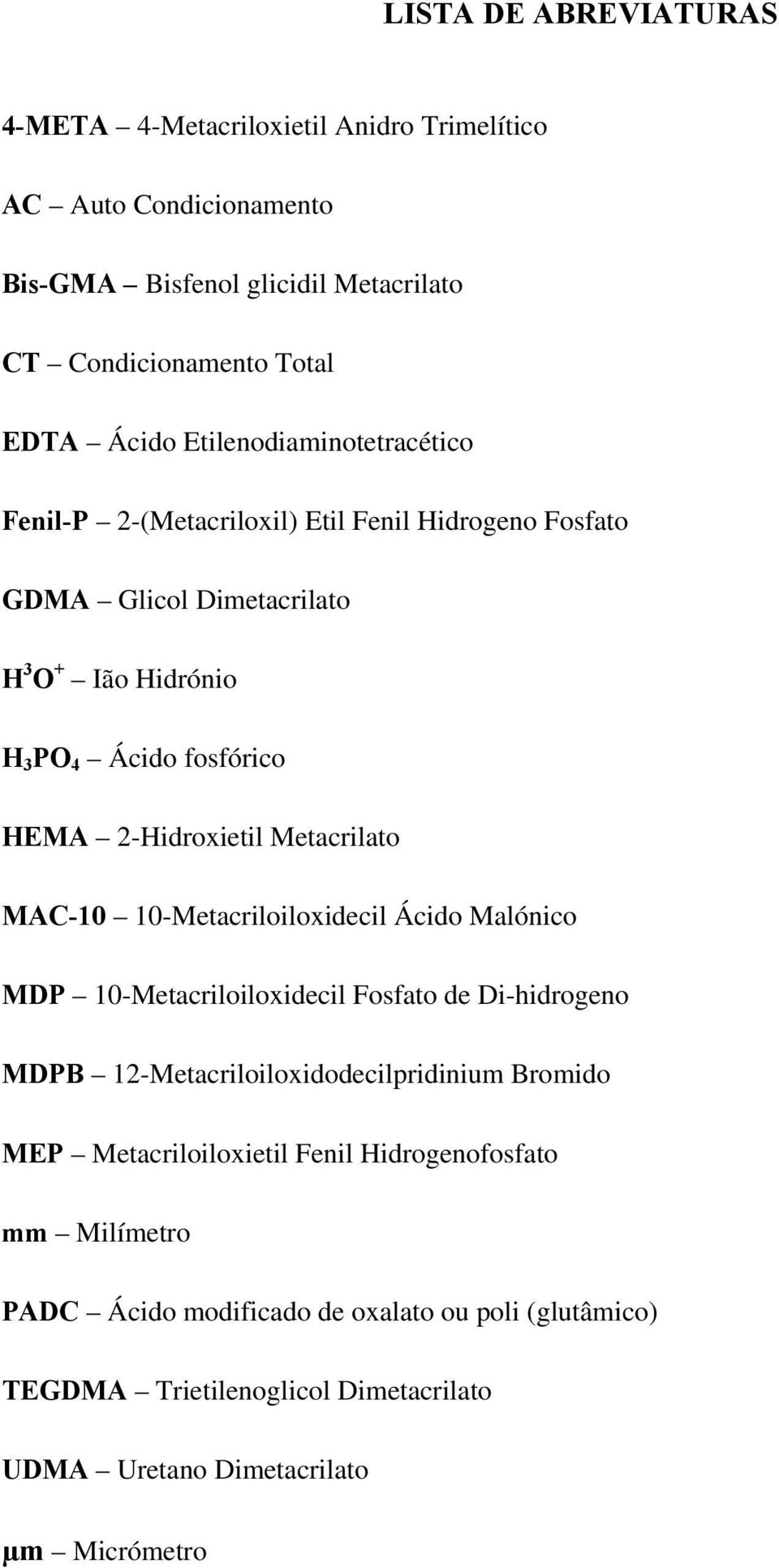2-Hidroxietil Metacrilato MAC-10 10-Metacriloiloxidecil Ácido Malónico MDP 10-Metacriloiloxidecil Fosfato de Di-hidrogeno MDPB 12-Metacriloiloxidodecilpridinium Bromido