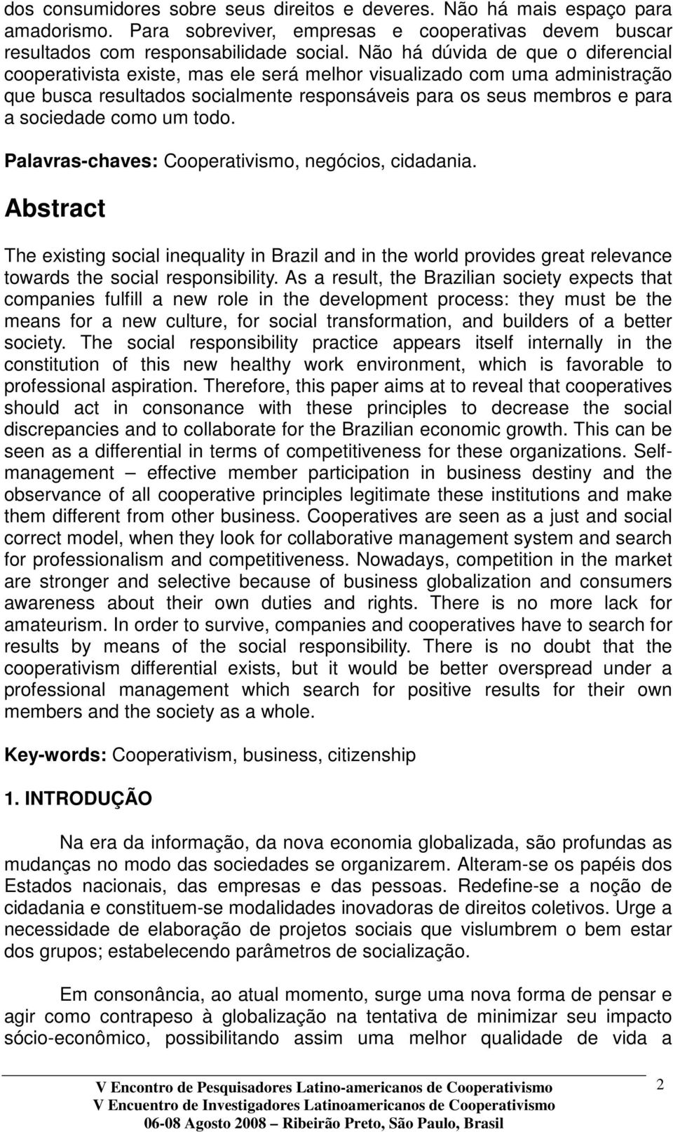 como um todo. Palavras-chaves: Cooperativismo, negócios, cidadania. Abstract The existing social inequality in Brazil and in the world provides great relevance towards the social responsibility.