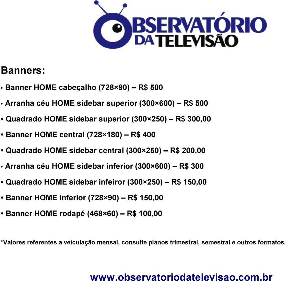 (300 600) R$ 300 Quadrado HOME sidebar infeiror (300 250) R$ 150,00 Banner HOME inferior (728 90) R$ 150,00 Banner HOME rodapé (468 60)